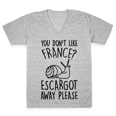 You Don't Like France? Escargot Away Please V-Neck Tee Shirt