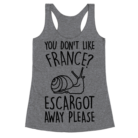 You Don't Like France? Escargot Away Please Racerback Tank Top
