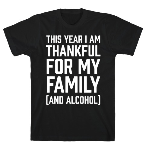 This Year I'm Thankful For My Family (And Alcohol) Mens T-Shirt