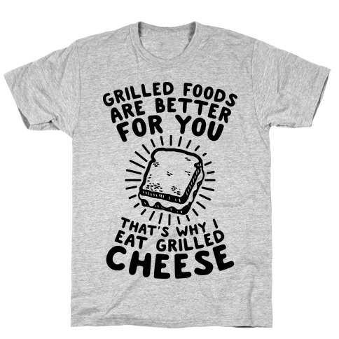 Grilled Foods Are Better for You Which is Why I Eat Grilled Cheese T-Shirt