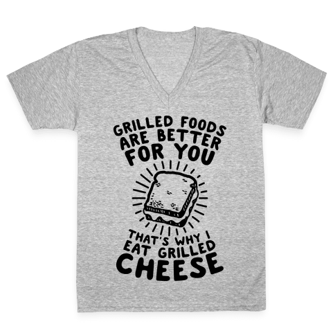 Grilled Foods Are Better for You Which is Why I Eat Grilled Cheese V-Neck Tee Shirt