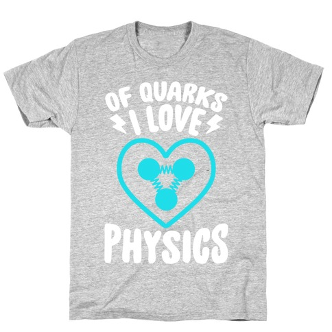 Of Quarks I Love Physics T-Shirt