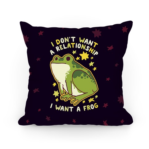 I Don't Want a Relationship I Want a Frog Pillow