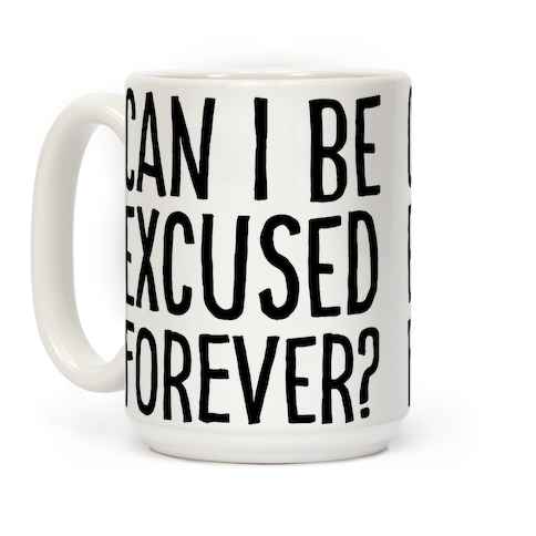 Can I Be Excused Forever? Coffee Mug