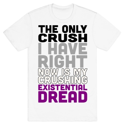 I The Only Crush I Have Right Now Is My Crushing Existential Dread T-Shirt