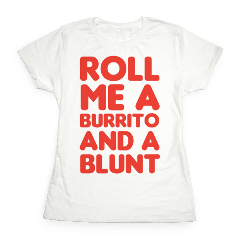 Roll Me A Burrito And A Blunt Womens T-Shirt