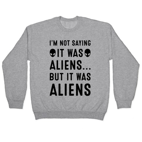 I'm Not Saying It Was Aliens But It Was Aliens Pullover