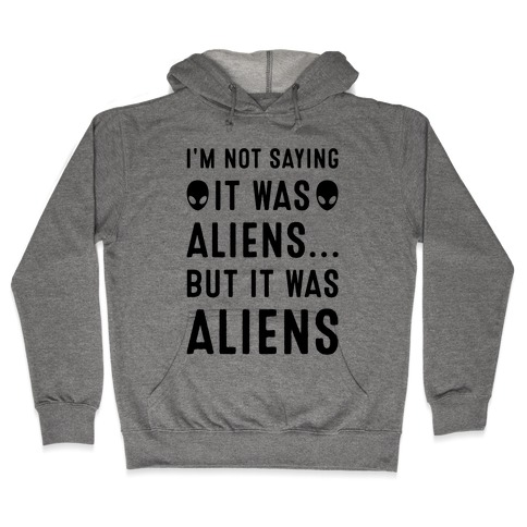 I'm Not Saying It Was Aliens But It Was Aliens Hooded Sweatshirt