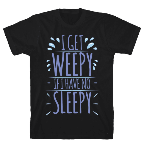 I Get Weepy If I Have No Sleepy Mens T-Shirt