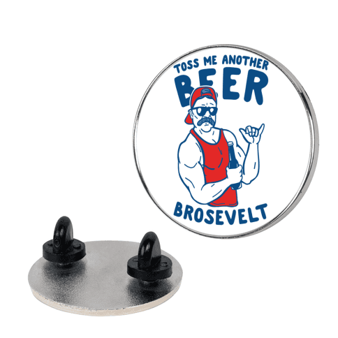 Toss Me Another Beer Brosevelt pin