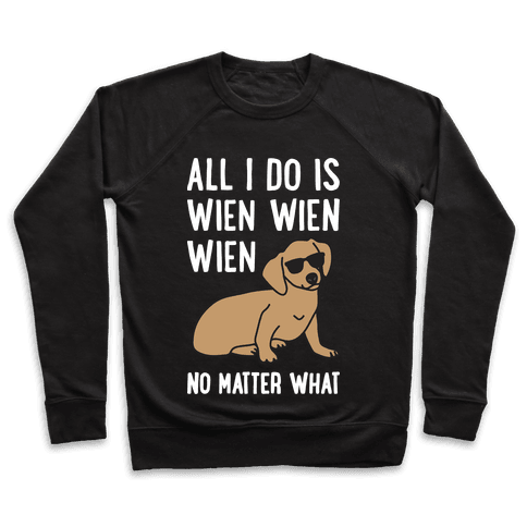All I Do Is Wien Wien Wien No Matter What Dachshund  Pullover