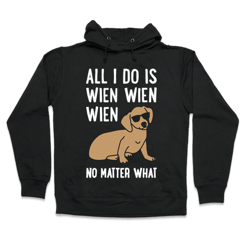 All I Do Is Wien Wien Wien No Matter What Dachshund  Hooded Sweatshirt