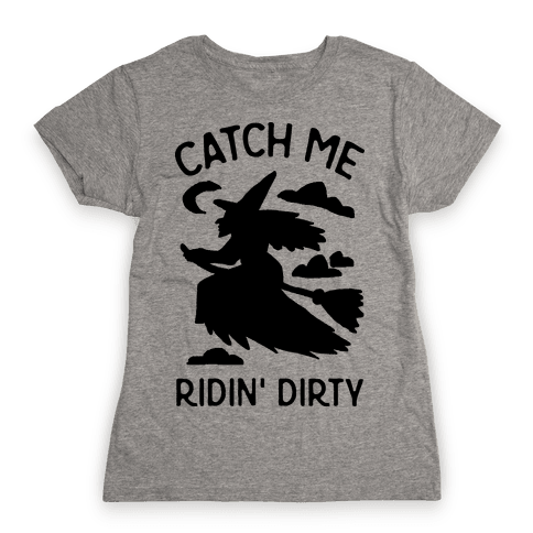 Catch Me Riding Dirty Witch Womens T-Shirt
