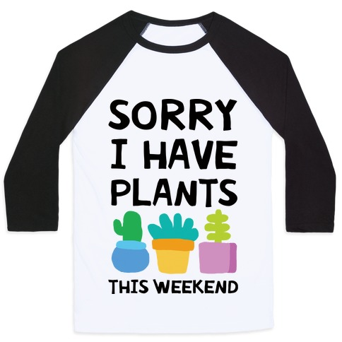 Sorry I Have Plants This Weekend Baseball Tee