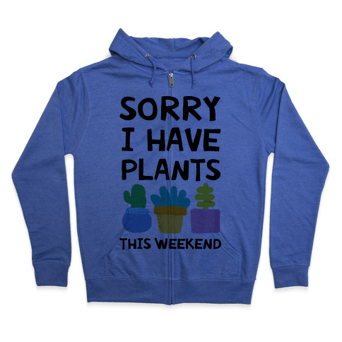 Sorry I Have Plants This Weekend Zip Hoodie