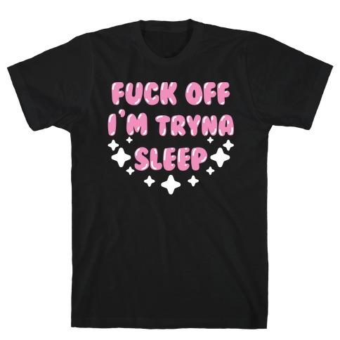 F*** Off I'm Tryna Sleep T-Shirt