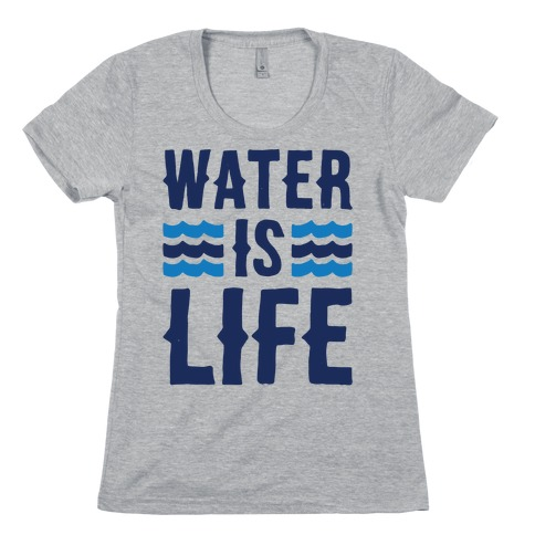 Water Is Life Womens T-Shirt