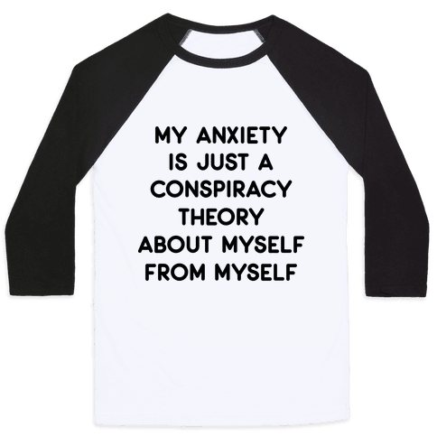 My Anxiety Is Just A Conspiracy Theory  Baseball Tee
