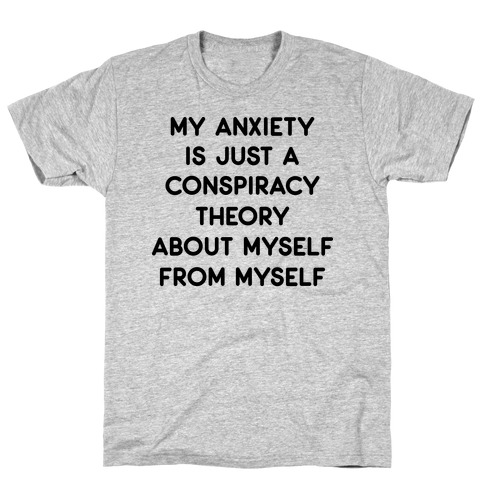 My Anxiety Is Just A Conspiracy Theory T-Shirt