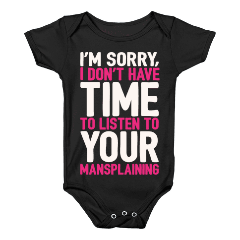 I'm Sorry I Don't Have Time To Listen To Your Mansplaining White Print Baby Onesy