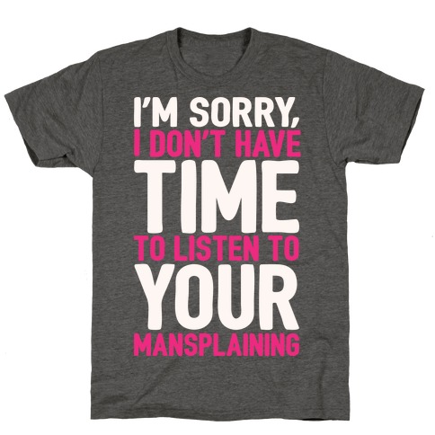 I'm Sorry I Don't Have Time To Listen To Your Mansplaining White Print T-Shirt