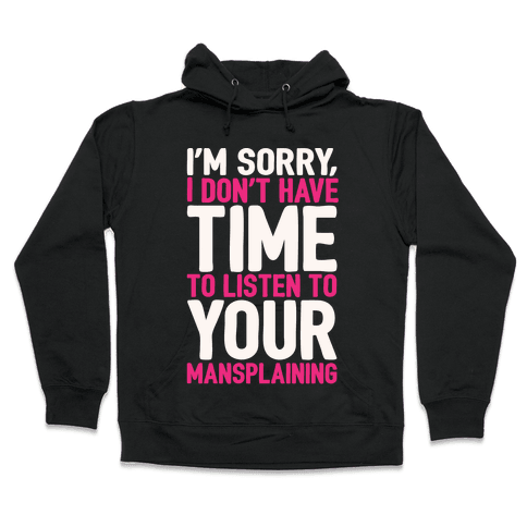 I'm Sorry I Don't Have Time To Listen To Your Mansplaining White Print Hooded Sweatshirt