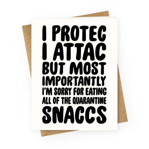 I Protec I Attac But Most Importantly I'm Sorry For Eating All Of The Quarantine Snaccs Greeting Card