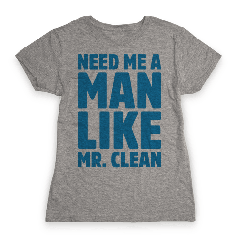 Need Me A Man Like Mr. Clean Parody Womens T-Shirt