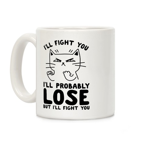 I'll Fight You. I'll Probably Lose, But I'll Fight You Coffee Mug