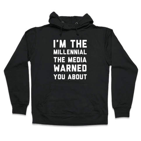 I'm the Millennial the Media Warned You About Hooded Sweatshirt