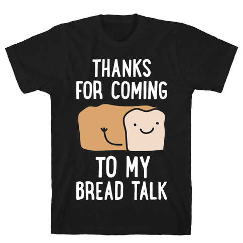Thanks For Coming To My Bread Talk Mens T-Shirt