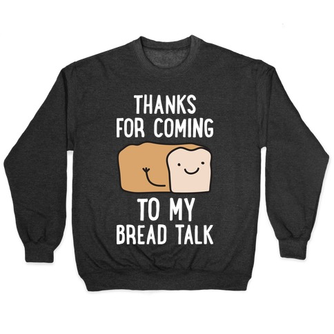 Thanks For Coming To My Bread Talk Pullover