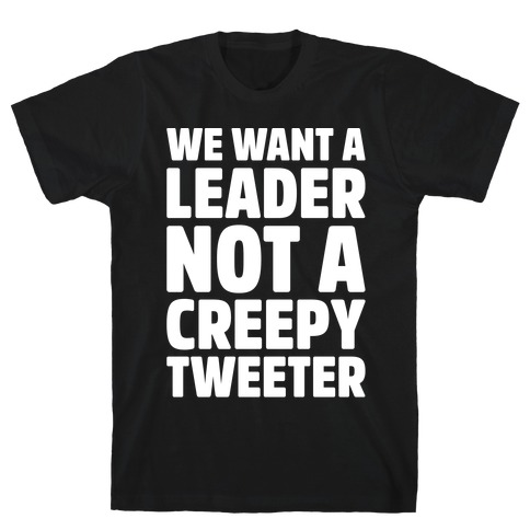 We Want A Leader Not A Creepy Tweeter White Print Mens T-Shirt