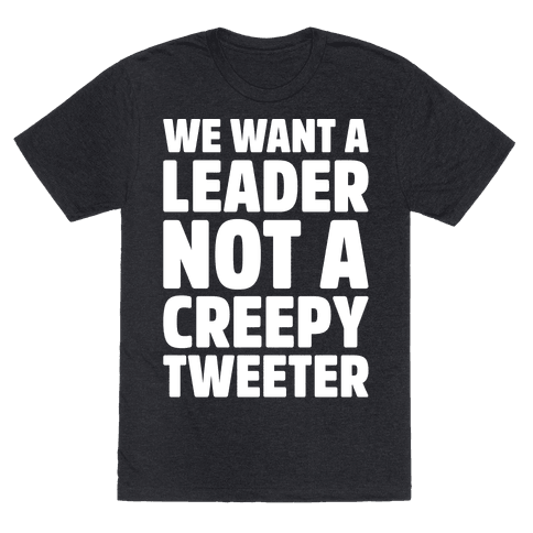 We Want A Leader Not A Creepy Tweeter White Print