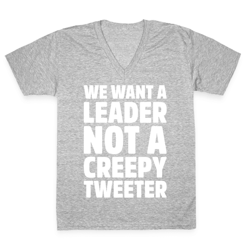 We Want A Leader Not A Creepy Tweeter White Print V-Neck Tee Shirt