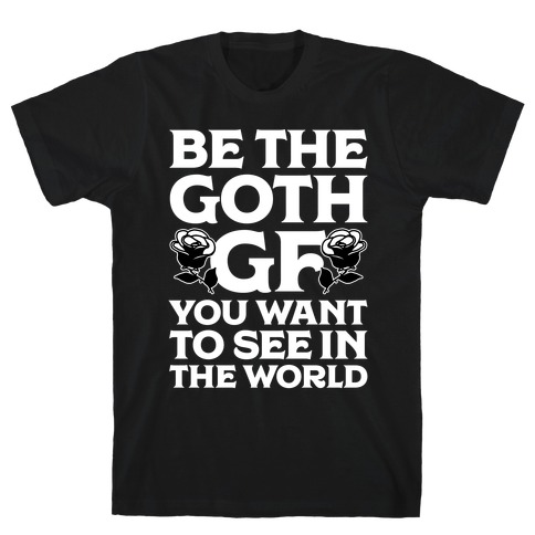 Be the Goth GF You Want to See in the World T-Shirt