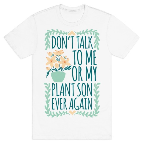 Don't Talk To Me Or My Plant Son Ever Again T-Shirt