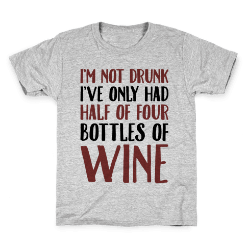 I'm Not Drunk I've Only Had Half of Four Bottles of Wine  Kids T-Shirt