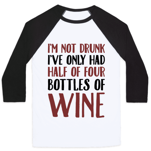 I'm Not Drunk I've Only Had Half of Four Bottles of Wine  Baseball Tee