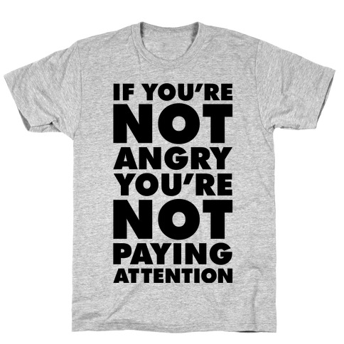 If You're Not Angry T-Shirt
