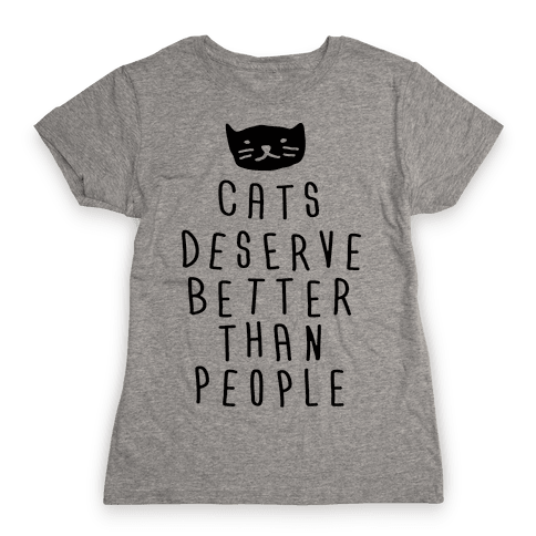 Cats Deserve Better Than People Womens T-Shirt
