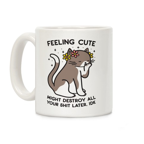 Feeling Cute Might Destroy All Your Shit Later, Idk Coffee Mug