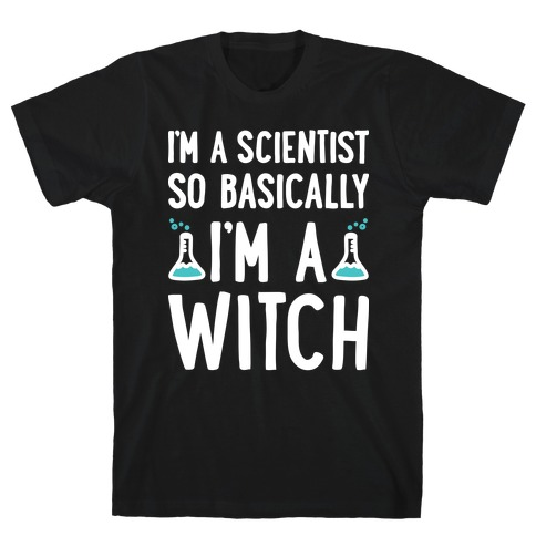 I'm A Scientist So Basically I'm A Witch T-Shirt