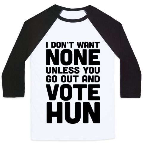 I Don't Want None Unless You Go Out And Vote Hun Baseball Tee