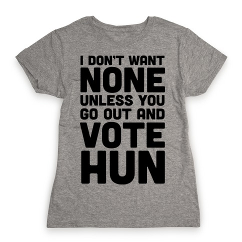 I Don't Want None Unless You Go Out And Vote Hun Womens T-Shirt