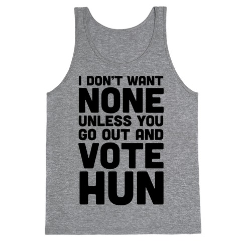 I Don't Want None Unless You Go Out And Vote Hun Tank Top
