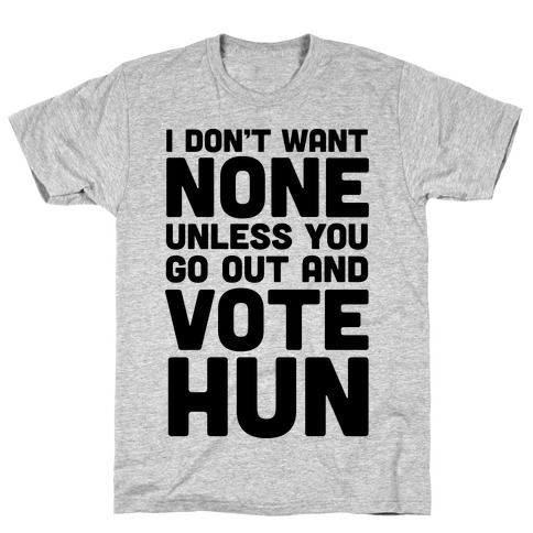 I Don't Want None Unless You Go Out And Vote Hun T-Shirt
