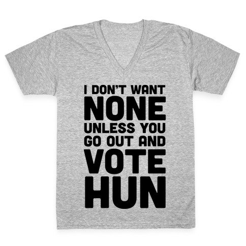 I Don't Want None Unless You Go Out And Vote Hun V-Neck Tee Shirt