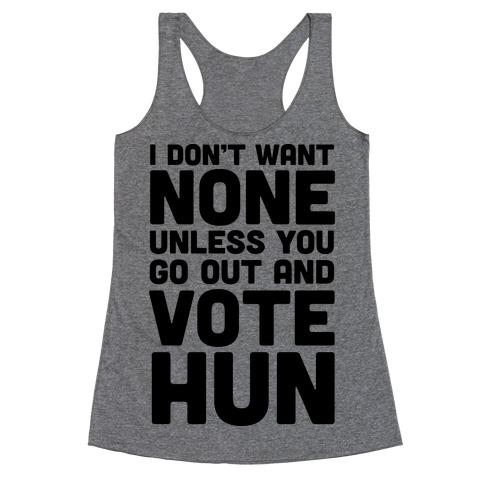 I Don't Want None Unless You Go Out And Vote Hun Racerback Tank Top