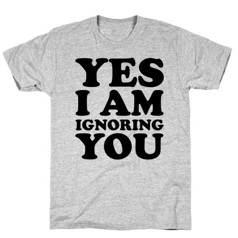 Yes I Am Ignoring You T-Shirt